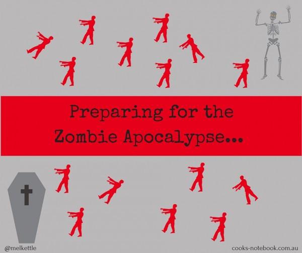 Preparing for the Zombie Apocalypse... - www.cooks-notebook.com.au